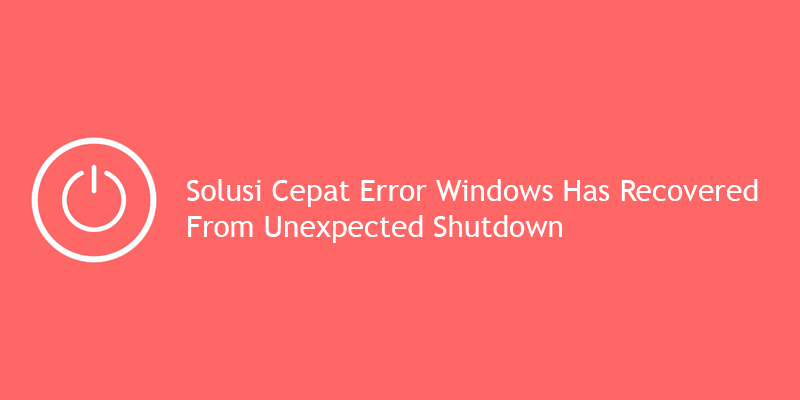 Solusi Cepat Error Windows Has Recovered From Unexpected Shutdown